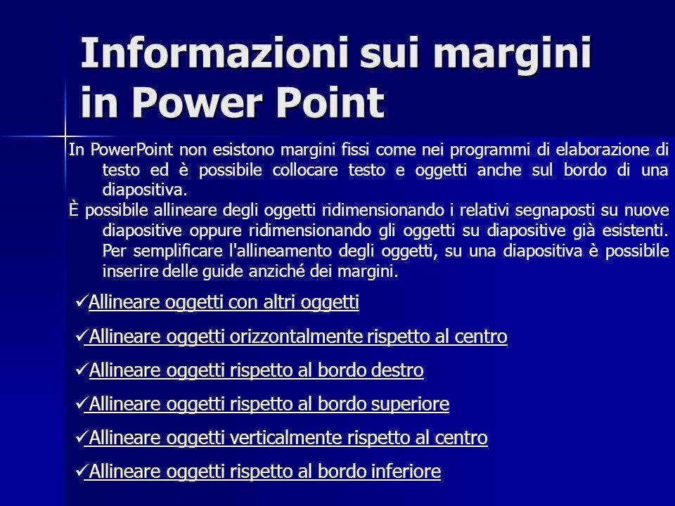 Informazioni sui margini in Power Point In PowerPoint non esistono margini fissi come nei programmi di elaborazione di testo ed è possibile collocare testo e oggetti anche sul bordo di una diapositiva.