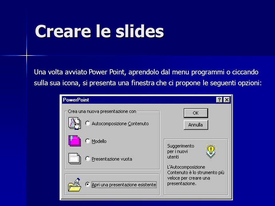 Creare le slides Una volta avviato Power Point, aprendolo dal menu programmi o ciccando sulla sua icona, si presenta una finestra che ci propone le seguenti opzioni: