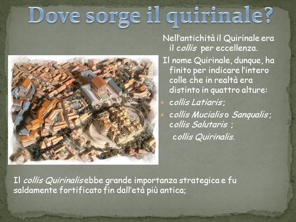 Nellantichità il Quirinale era il collis per eccellenza. Il nome Quirinale, dunque, ha finito per indicare lintero colle che in realtà era distinto in