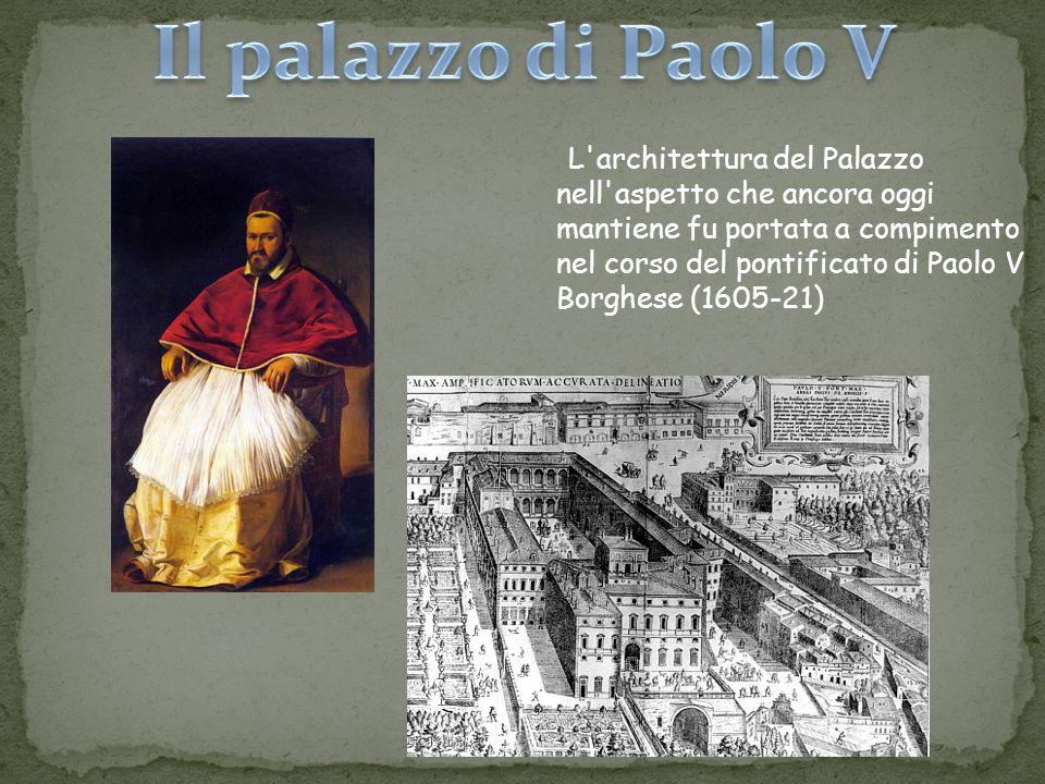 L'architettura del Palazzo nell'aspetto che ancora oggi mantiene fu portata a compimento nel corso del pontificato di Paolo V Borghese (1605-21)