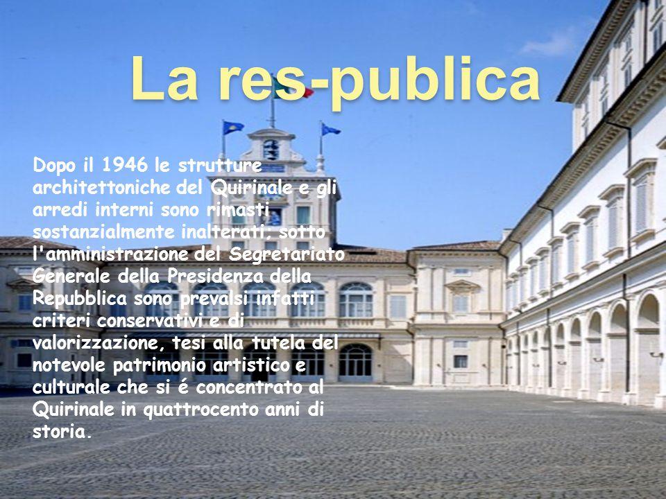La res-publica Dopo il 1946 le strutture architettoniche del Quirinale e gli arredi interni sono rimasti sostanzialmente inalterati; sotto l'amministr