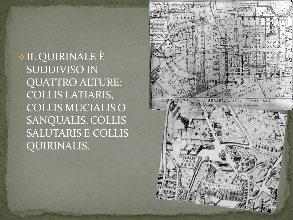 IL QUIRINALE È SUDDIVISO IN QUATTRO ALTURE: COLLIS LATIARIS, COLLIS MUCIALIS O SANQUALIS, COLLIS SALUTARIS E COLLIS QUIRINALIS.