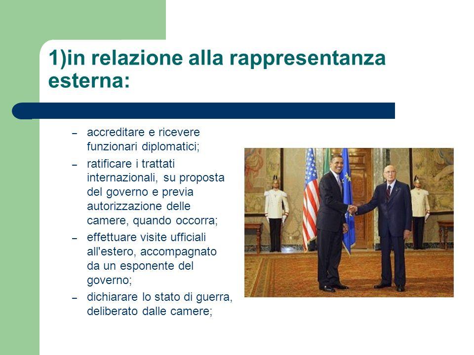 1)in relazione alla rappresentanza esterna: –a–accreditare e ricevere funzionari diplomatici; –r–ratificare i trattati internazionali, su proposta del