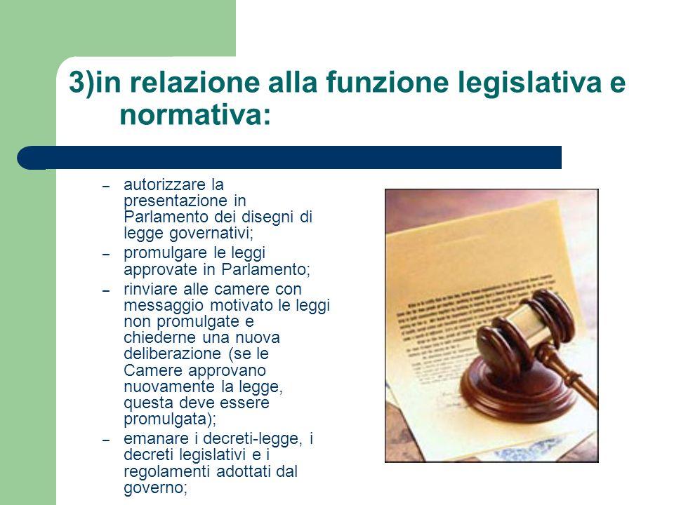 3)in relazione alla funzione legislativa e normativa: – autorizzare la presentazione in Parlamento dei disegni di legge governativi; – promulgare le l
