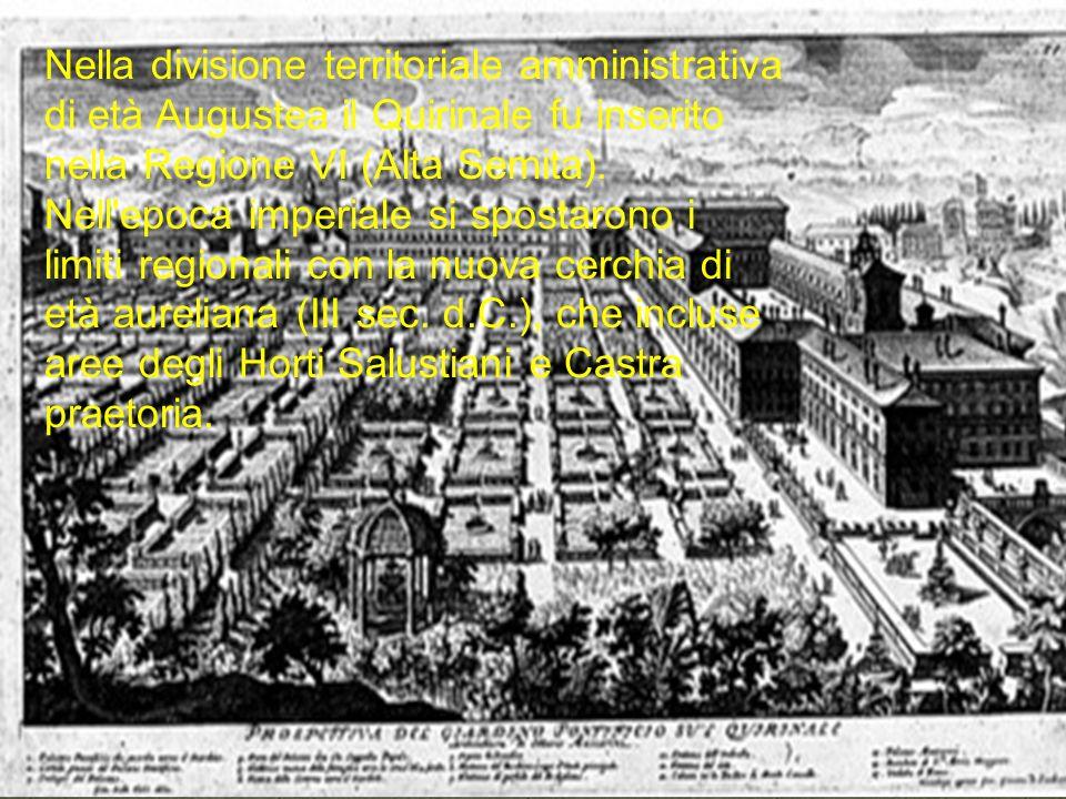 Nella divisione territoriale amministrativa di età Augustea il Quirinale fu inserito nella Regione VI (Alta Semita). Nell'epoca imperiale si spostaron