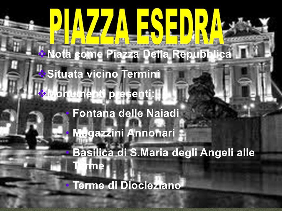 Nota come Piazza Della Repubblica Situata vicino Termini Monumenti presenti: Fontana delle Naiadi Magazzini Annonari Basilica di S.Maria degli Angeli