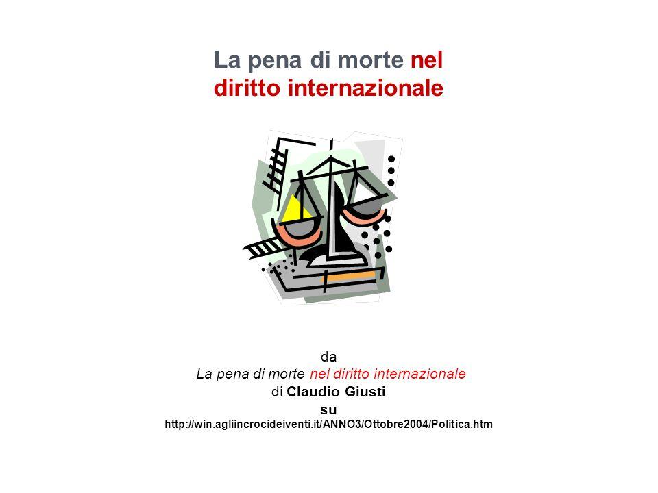 La pena di morte nel diritto internazionale da La pena di morte nel diritto internazionale di Claudio Giusti su http://win.agliincrocideiventi.it/ANNO3/Ottobre2004/Politica.htm