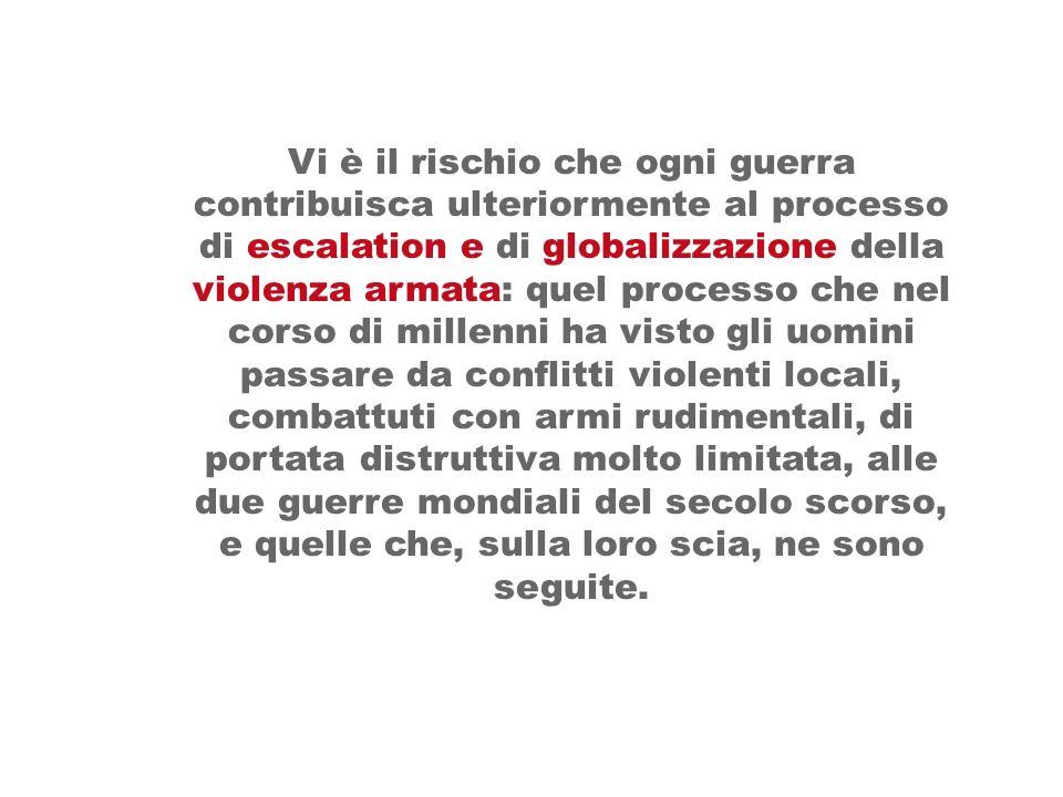 Vi è il rischio che ogni guerra contribuisca ulteriormente al processo di escalation e di globalizzazione della violenza armata: quel processo che nel