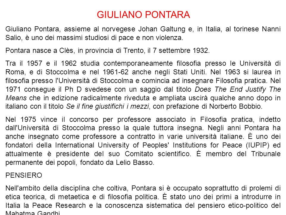 GIULIANO PONTARA Giuliano Pontara, assieme al norvegese Johan Galtung e, in Italia, al torinese Nanni Salio, è uno dei massimi studiosi di pace e non violenza.