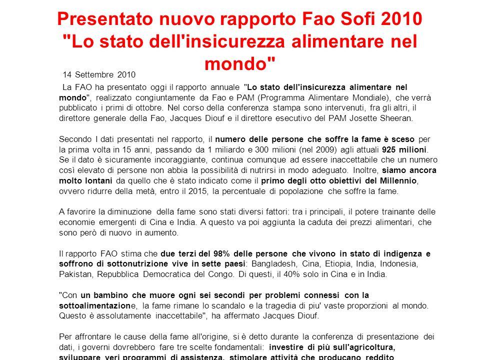 Presentato nuovo rapporto Fao Sofi 2010 Lo stato dell insicurezza alimentare nel mondo 14 Settembre 2010 La FAO ha presentato oggi il rapporto annuale Lo stato dell insicurezza alimentare nel mondo , realizzato congiuntamente da Fao e PAM (Programma Alimentare Mondiale), che verrà pubblicato i primi di ottobre.