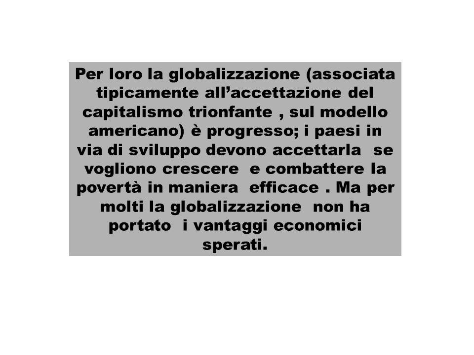 Per loro la globalizzazione (associata tipicamente allaccettazione del capitalismo trionfante, sul modello americano) è progresso; i paesi in via di sviluppo devono accettarla se vogliono crescere e combattere la povertà in maniera efficace.