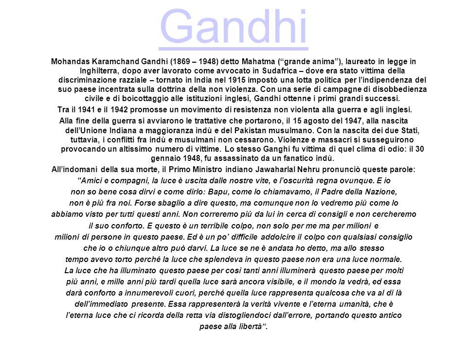 Gandhi Mohandas Karamchand Gandhi (1869 – 1948) detto Mahatma (grande anima), laureato in legge in Inghilterra, dopo aver lavorato come avvocato in Sudafrica – dove era stato vittima della discriminazione razziale – tornato in India nel 1915 impostò una lotta politica per lindipendenza del suo paese incentrata sulla dottrina della non violenza.