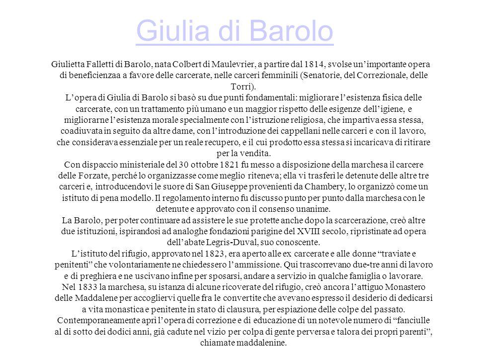 Giulia di Barolo Giulietta Falletti di Barolo, nata Colbert di Maulevrier, a partire dal 1814, svolse unimportante opera di beneficienzaa a favore delle carcerate, nelle carceri femminili (Senatorie, del Correzionale, delle Torri).