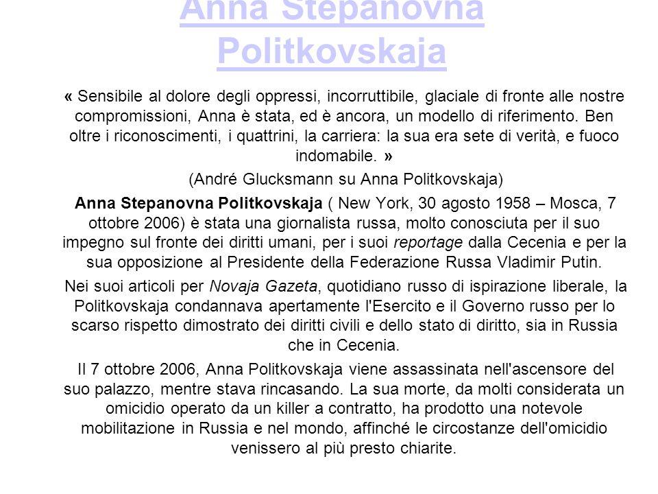 Anna Stepanovna Politkovskaja « Sensibile al dolore degli oppressi, incorruttibile, glaciale di fronte alle nostre compromissioni, Anna è stata, ed è