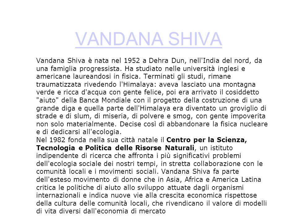 VANDANA SHIVA Vandana Shiva è nata nel 1952 a Dehra Dun, nell'India del nord, da una famiglia progressista. Ha studiato nelle università inglesi e ame