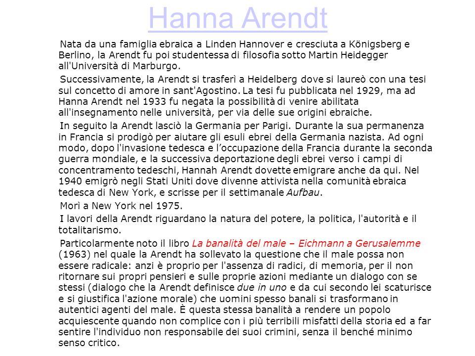 Hanna Arendt Nata da una famiglia ebraica a Linden Hannover e cresciuta a Königsberg e Berlino, la Arendt fu poi studentessa di filosofia sotto Martin Heidegger all Università di Marburgo.