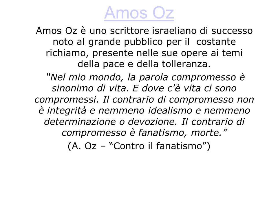 Amos Oz Amos Oz è uno scrittore israeliano di successo noto al grande pubblico per il costante richiamo, presente nelle sue opere ai temi della pace e della tolleranza.