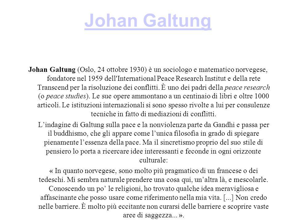 Johan Galtung Johan Galtung (Oslo, 24 ottobre 1930) è un sociologo e matematico norvegese, fondatore nel 1959 dell International Peace Research Institut e della rete Transcend per la risoluzione dei conflitti.