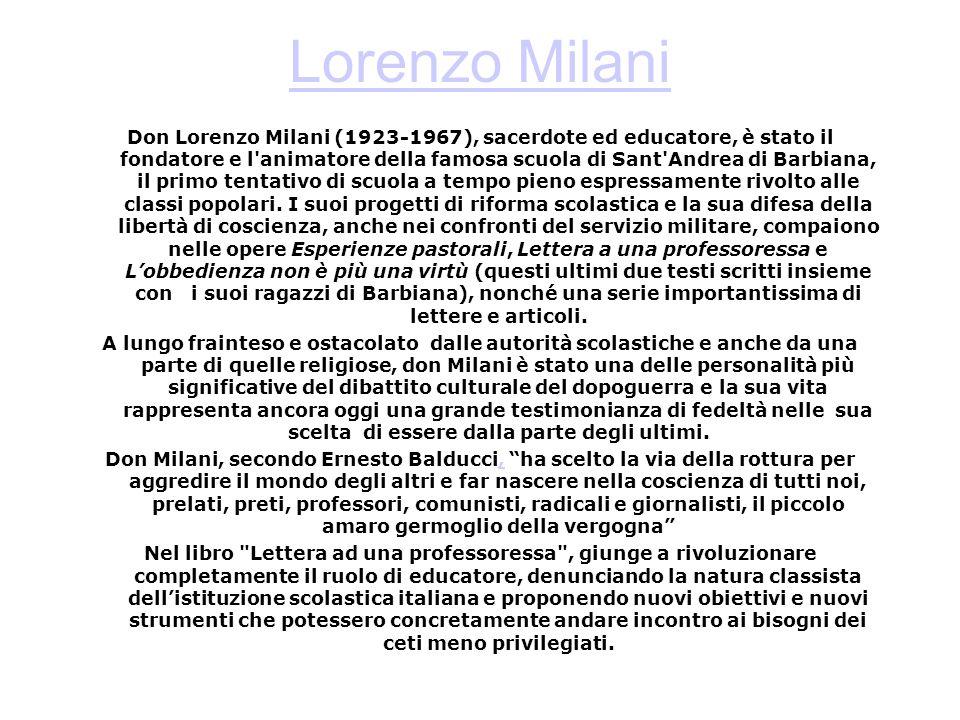 Lorenzo Milani Don Lorenzo Milani (1923-1967), sacerdote ed educatore, è stato il fondatore e l animatore della famosa scuola di Sant Andrea di Barbiana, il primo tentativo di scuola a tempo pieno espressamente rivolto alle classi popolari.