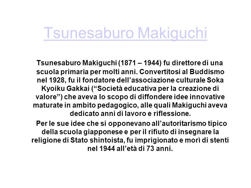 Tsunesaburo Makiguchi Tsunesaburo Makiguchi (1871 – 1944) fu direttore di una scuola primaria per molti anni. Convertitosi al Buddismo nel 1928, fu il