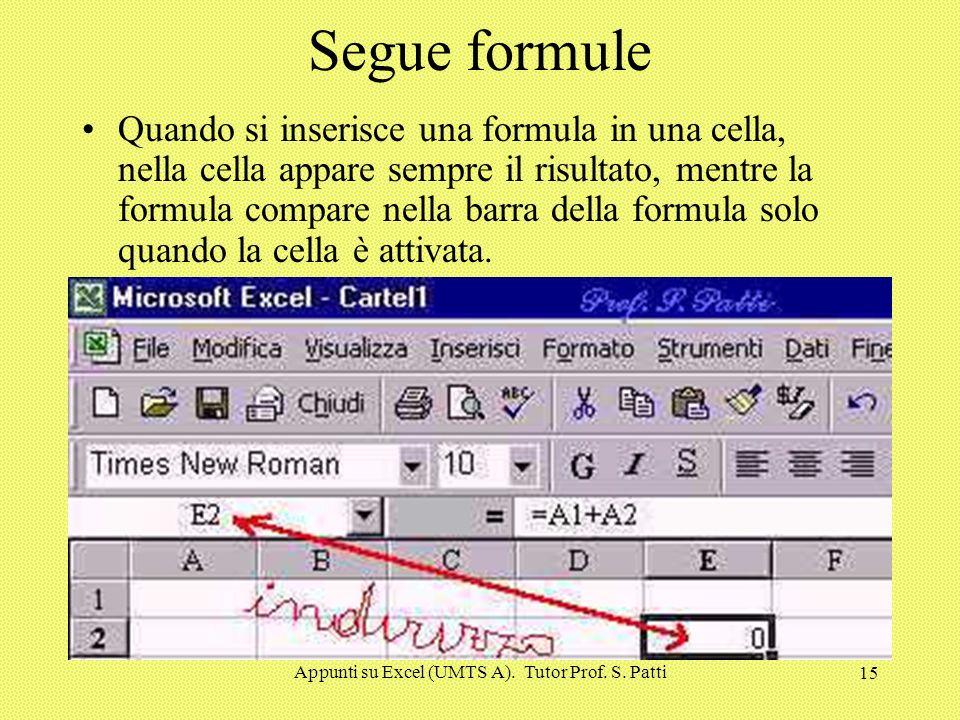 Appunti su Excel (UMTS A). Tutor Prof. S. Patti 14 Segue formule Quando si inserisce una formula in una cella, nella cella appare sempre il risultato,