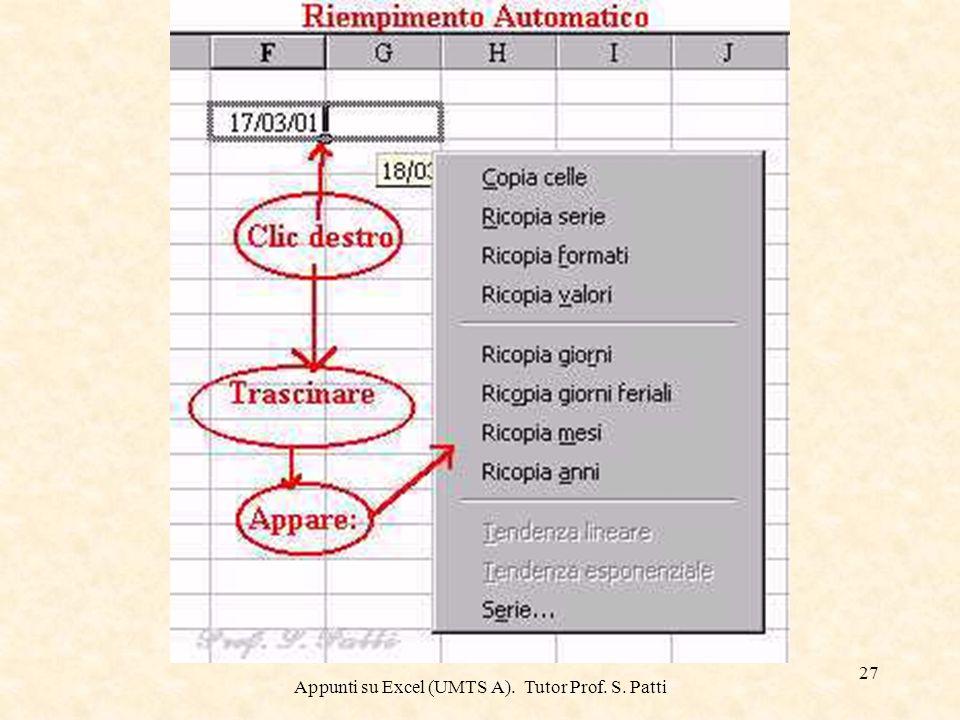 Appunti su Excel (UMTS A). Tutor Prof. S. Patti 26 Riempimento automatico Il Riempimento automatico utilizza il quadratino di riempimento visualizzato