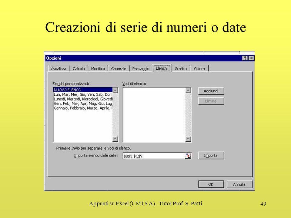 Appunti su Excel (UMTS A). Tutor Prof. S. Patti 48 Creazioni di serie di numeri o date Partendo da una cella e possibile creare una serie di numeri o