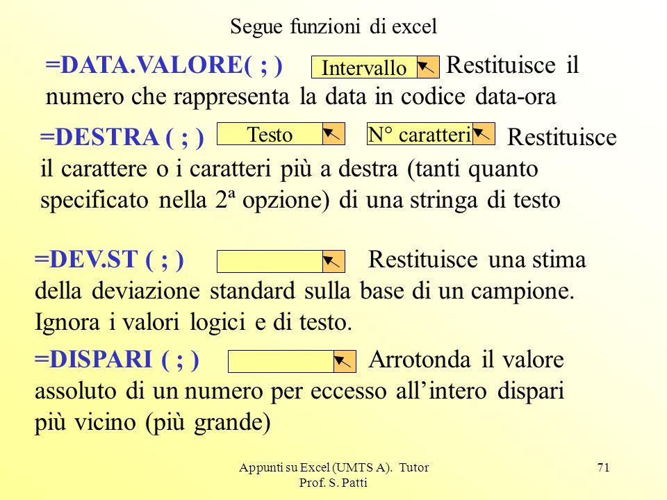Appunti su Excel (UMTS A). Tutor Prof. S. Patti 70 =CONTA.NUMERI(;) Conta le celle contenenti numeri e dà il numero totale di celle. =CONTA.VALORI( ;