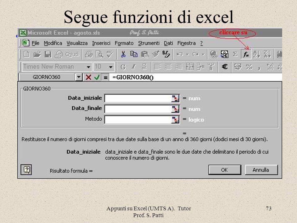 Appunti su Excel (UMTS A). Tutor Prof. S. Patti 72 Segue funzioni di excel =EXP ( )Restituisce il numero naturale e elevato alla potenza inserita nel