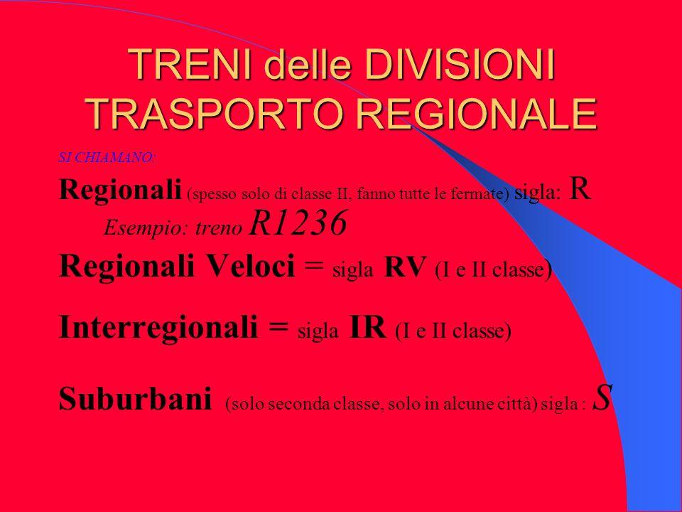TRENI delle DIVISIONI TRASPORTO REGIONALE SI CHIAMANO: Regionali (spesso solo di classe II, fanno tutte le fermate) sigla: R Esempio: treno R1236 Regi