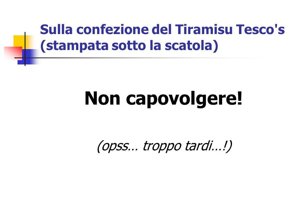 Sulla confezione del Tiramisu Tesco's (stampata sotto la scatola) Non capovolgere! (opss… troppo tardi…!)