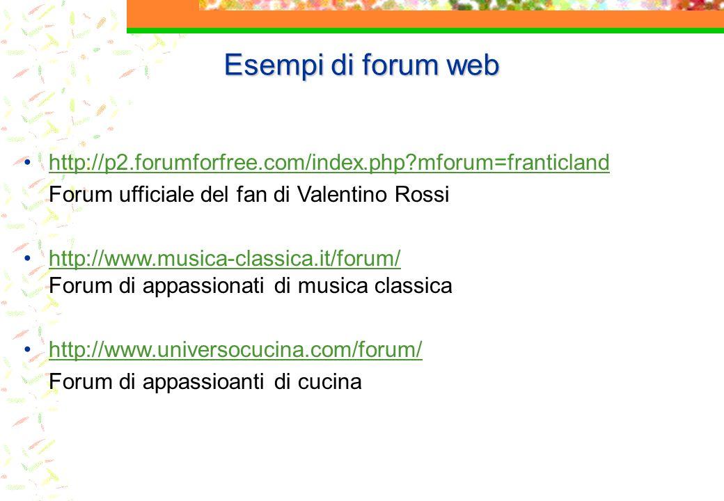 Esempi di forum web http://p2.forumforfree.com/index.php mforum=franticland Forum ufficiale del fan di Valentino Rossi http://www.musica-classica.it/forum/ Forum di appassionati di musica classicahttp://www.musica-classica.it/forum/ http://www.universocucina.com/forum/ Forum di appassioanti di cucina