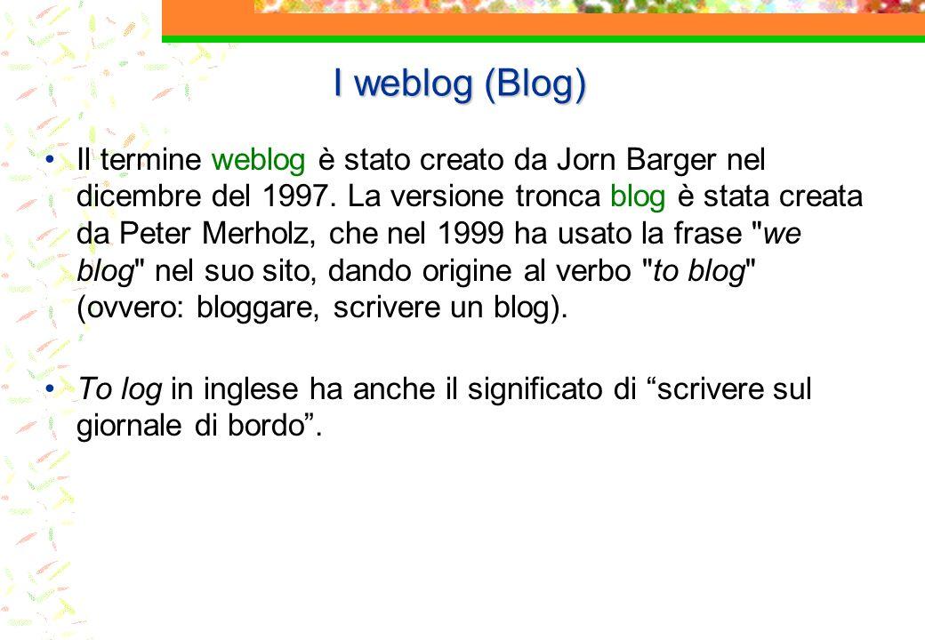 I weblog (Blog) Il termine weblog è stato creato da Jorn Barger nel dicembre del 1997. La versione tronca blog è stata creata da Peter Merholz, che ne