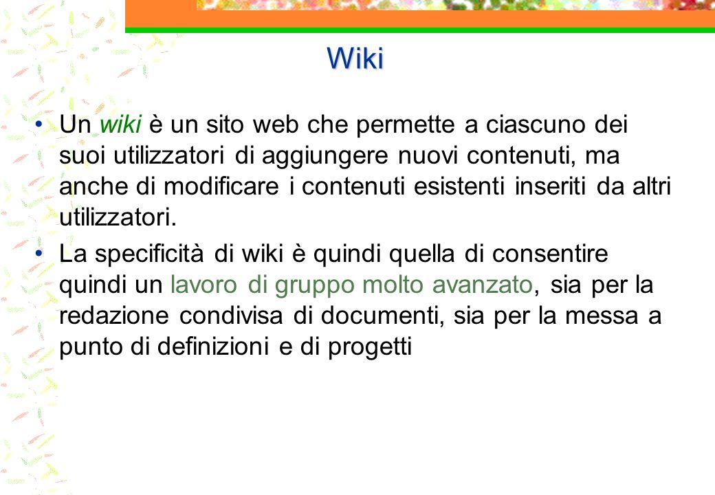 Wiki Un wiki è un sito web che permette a ciascuno dei suoi utilizzatori di aggiungere nuovi contenuti, ma anche di modificare i contenuti esistenti inseriti da altri utilizzatori.