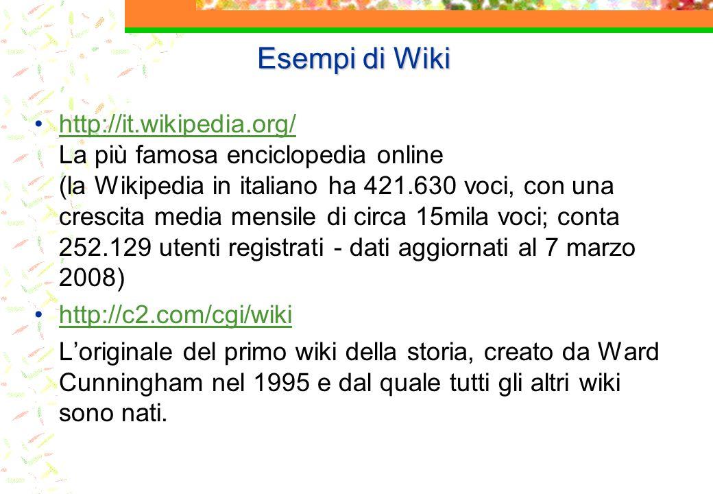 Esempi di Wiki http://it.wikipedia.org/ La più famosa enciclopedia online (la Wikipedia in italiano ha 421.630 voci, con una crescita media mensile di circa 15mila voci; conta 252.129 utenti registrati - dati aggiornati al 7 marzo 2008)http://it.wikipedia.org/ http://c2.com/cgi/wiki Loriginale del primo wiki della storia, creato da Ward Cunningham nel 1995 e dal quale tutti gli altri wiki sono nati.