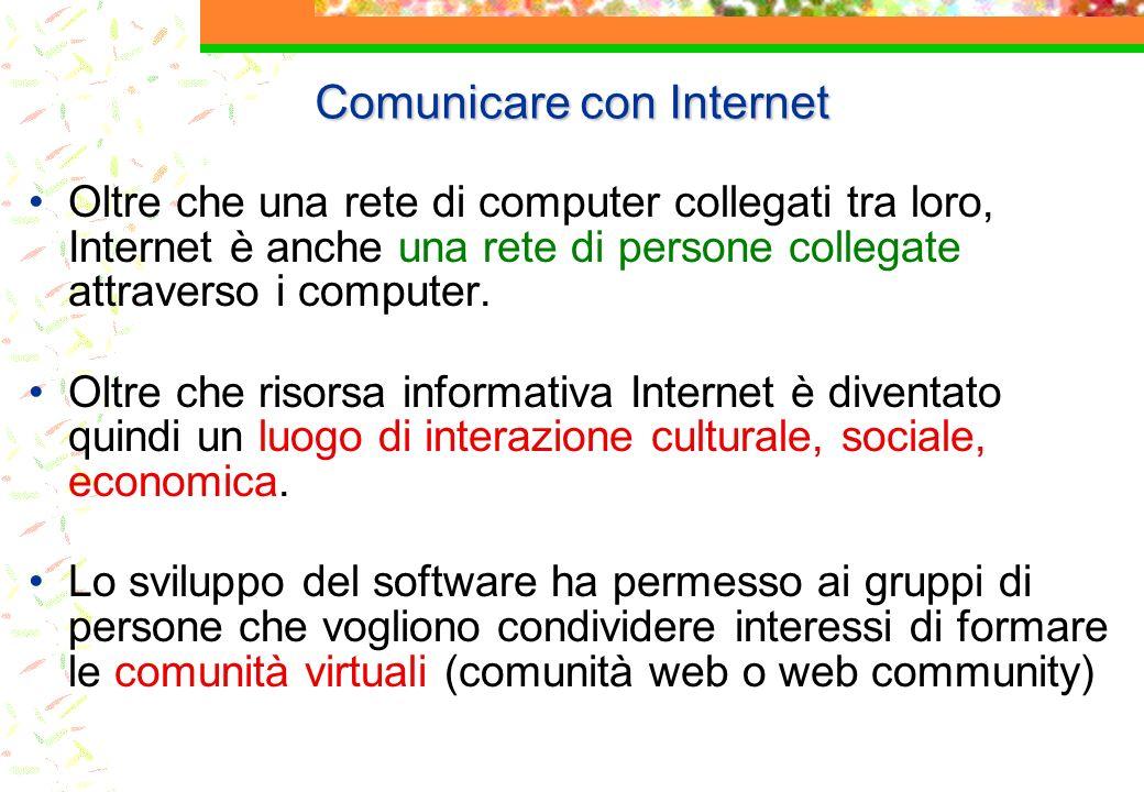 Comunicare con Internet Oltre che una rete di computer collegati tra loro, Internet è anche una rete di persone collegate attraverso i computer. Oltre