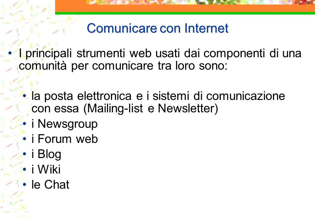 Comunicare con Internet I principali strumenti web usati dai componenti di una comunità per comunicare tra loro sono: la posta elettronica e i sistemi di comunicazione con essa (Mailing-list e Newsletter) i Newsgroup i Forum web i Blog i Wiki le Chat