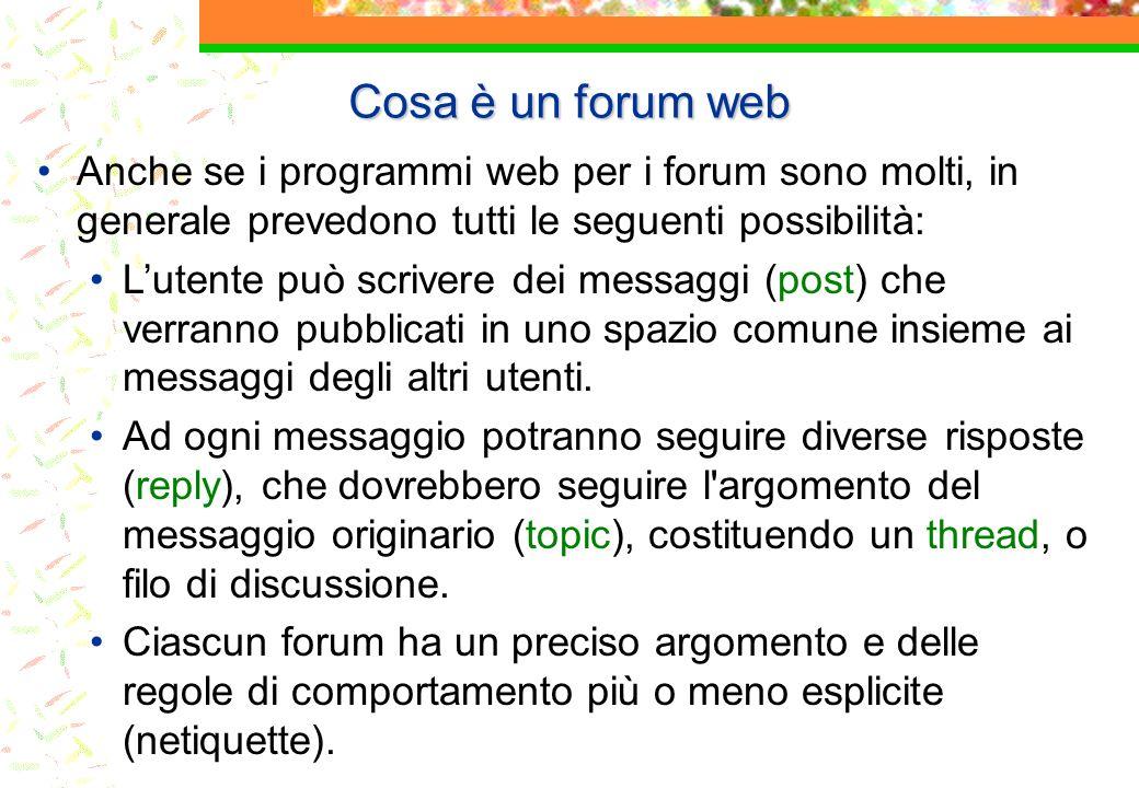 Cosa è un forum web Anche se i programmi web per i forum sono molti, in generale prevedono tutti le seguenti possibilità: Lutente può scrivere dei messaggi (post) che verranno pubblicati in uno spazio comune insieme ai messaggi degli altri utenti.