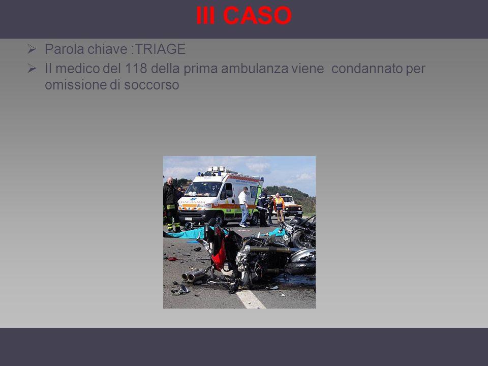 III CASO Parola chiave :TRIAGE Il medico del 118 della prima ambulanza viene condannato per omissione di soccorso
