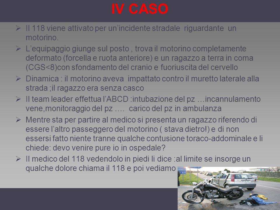 IV CASO Il 118 viene attivato per unincidente stradale riguardante un motorino. Lequipaggio giunge sul posto, trova il motorino completamente deformat