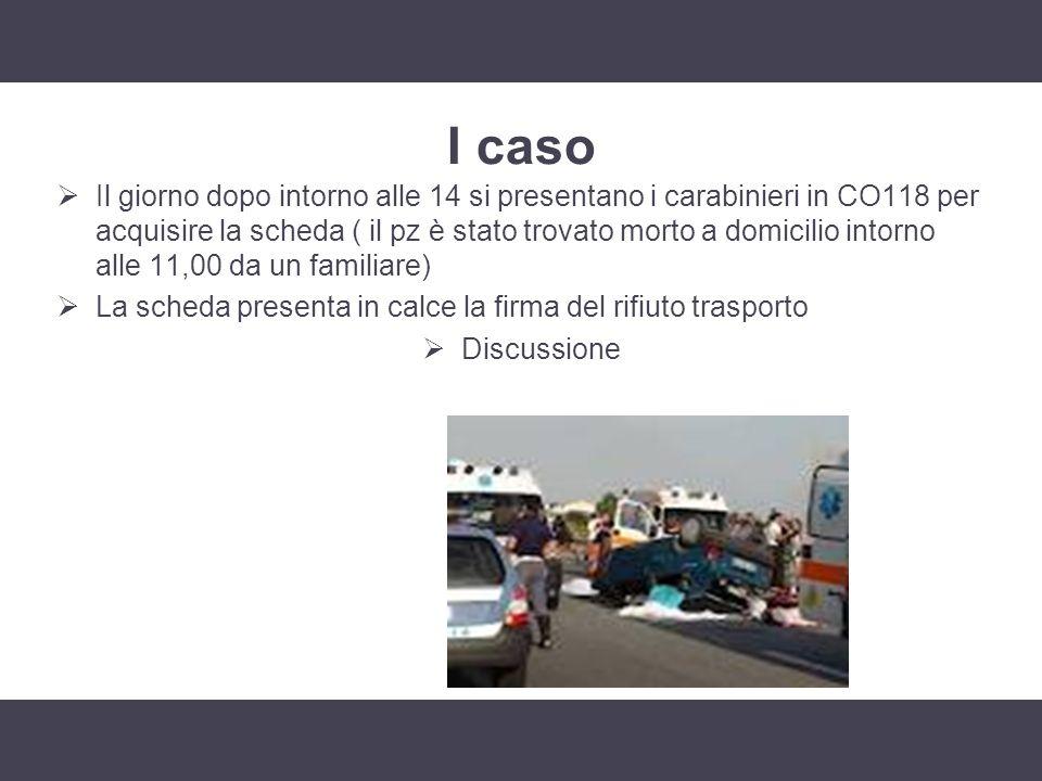 I caso Il giorno dopo intorno alle 14 si presentano i carabinieri in CO118 per acquisire la scheda ( il pz è stato trovato morto a domicilio intorno a