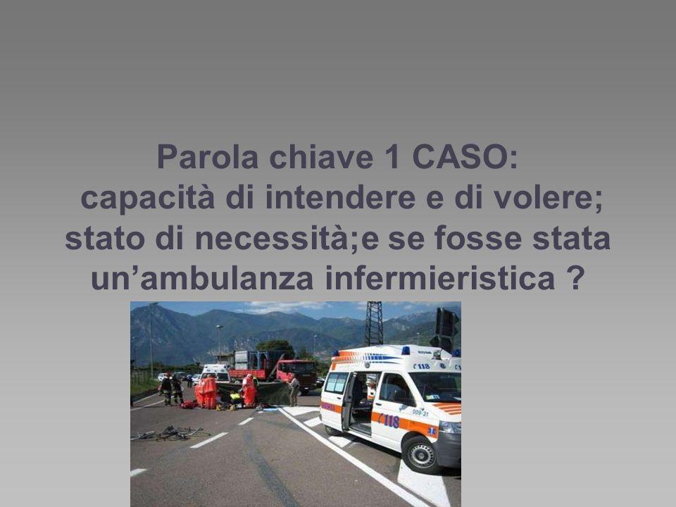 Parola chiave 1 CASO: capacità di intendere e di volere; stato di necessità;e se fosse stata unambulanza infermieristica ?