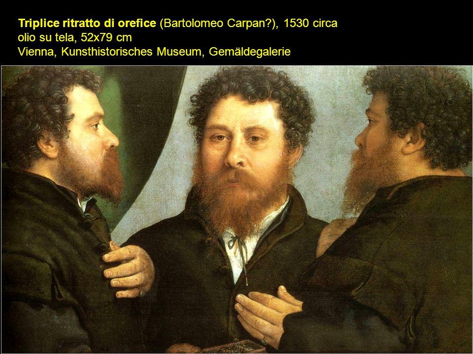 Triplice ritratto di orefice (Bartolomeo Carpan?), 1530 circa olio su tela, 52x79 cm Vienna, Kunsthistorisches Museum, Gemäldegalerie