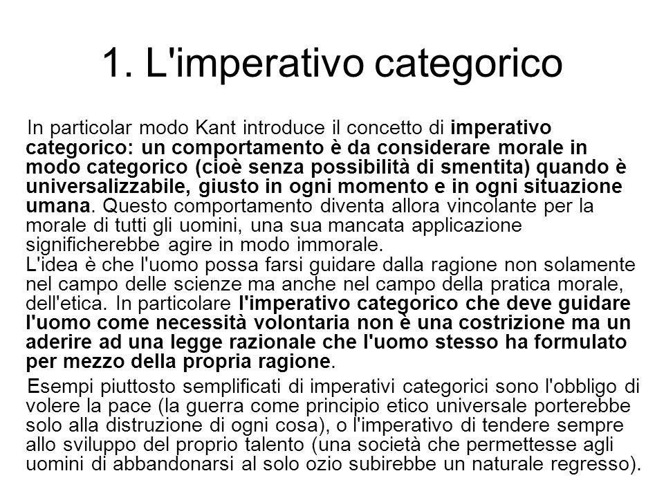 1. L'imperativo categorico In particolar modo Kant introduce il concetto di imperativo categorico: un comportamento è da considerare morale in modo ca