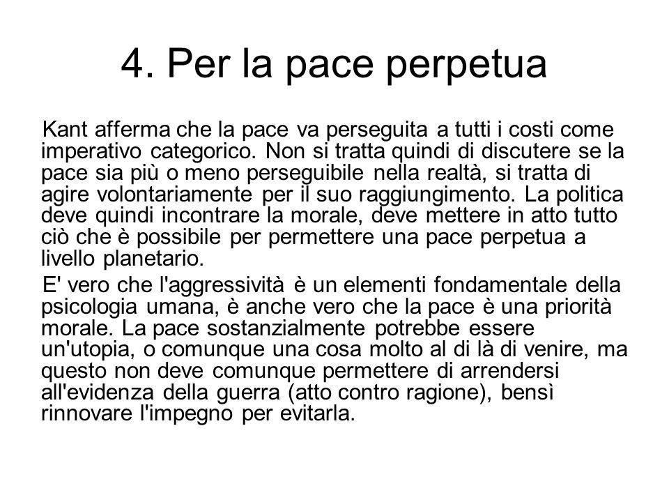 4. Per la pace perpetua Kant afferma che la pace va perseguita a tutti i costi come imperativo categorico. Non si tratta quindi di discutere se la pac