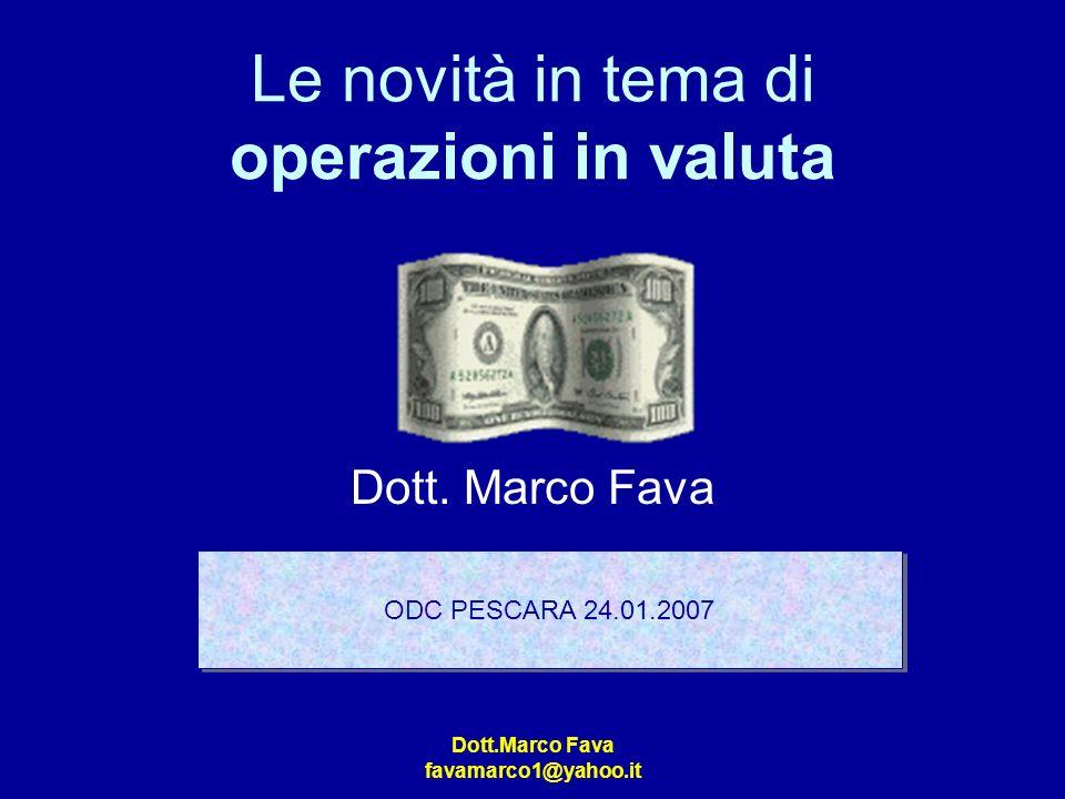 Dott.Marco Fava favamarco1@yahoo.it Le novità in tema di operazioni in valuta Dott. Marco Fava ODC PESCARA 24.01.2007