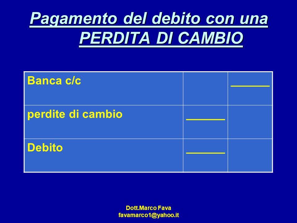 Dott.Marco Fava favamarco1@yahoo.it Pagamento del debito con una PERDITA DI CAMBIO Banca c/c______ perdite di cambio______ Debito______