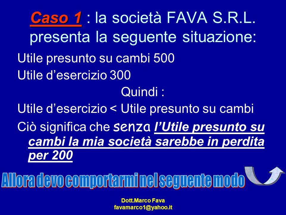 Dott.Marco Fava favamarco1@yahoo.it Caso 1 Caso 1 : la società FAVA S.R.L. presenta la seguente situazione: Utile presunto su cambi 500 Utile deserciz