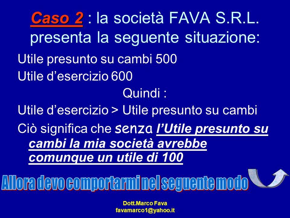 Dott.Marco Fava favamarco1@yahoo.it Caso 2 Caso 2 : la società FAVA S.R.L. presenta la seguente situazione: Utile presunto su cambi 500 Utile deserciz
