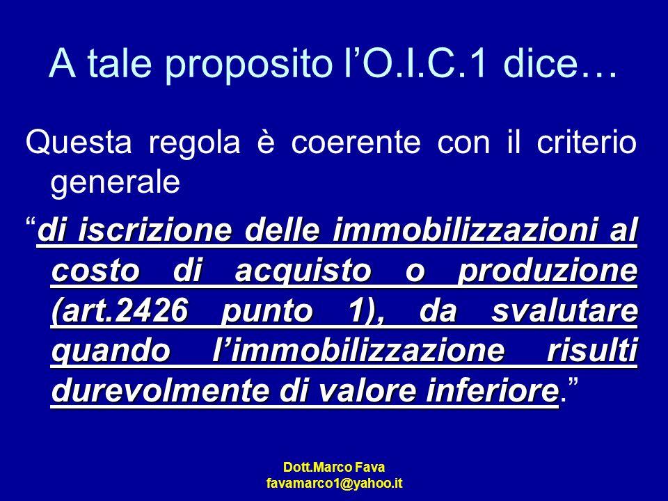 Dott.Marco Fava favamarco1@yahoo.it A tale proposito lO.I.C.1 dice… Questa regola è coerente con il criterio generale di iscrizione delle immobilizzaz